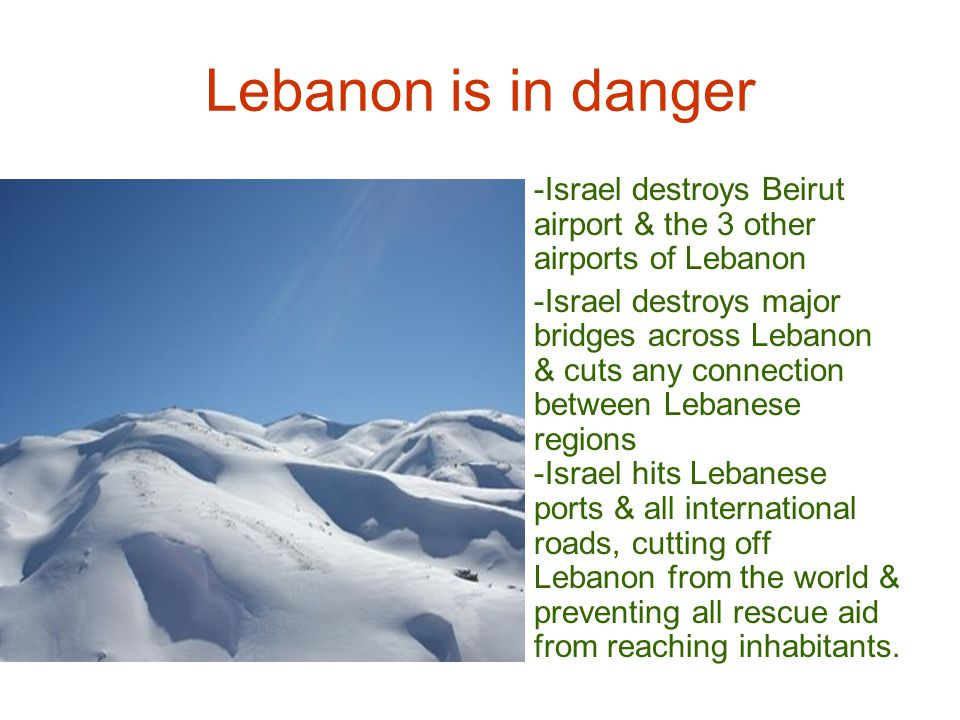 Lebanon is in danger -Israel destroys Beirut airport & the 3 other airports of Lebanon -Israel destroys major bridges across Lebanon & cuts any connection between Lebanese regions -Israel hits Lebanese ports & all international roads, cutting off Lebanon from the world & preventing all rescue aid from reaching inhabitants.
