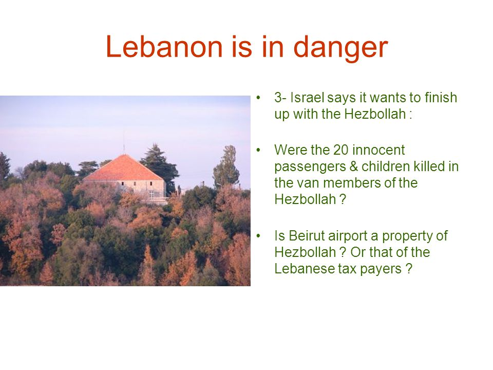 Lebanon is in danger 3- Israel says it wants to finish up with the Hezbollah : Were the 20 innocent passengers & children killed in the van members of