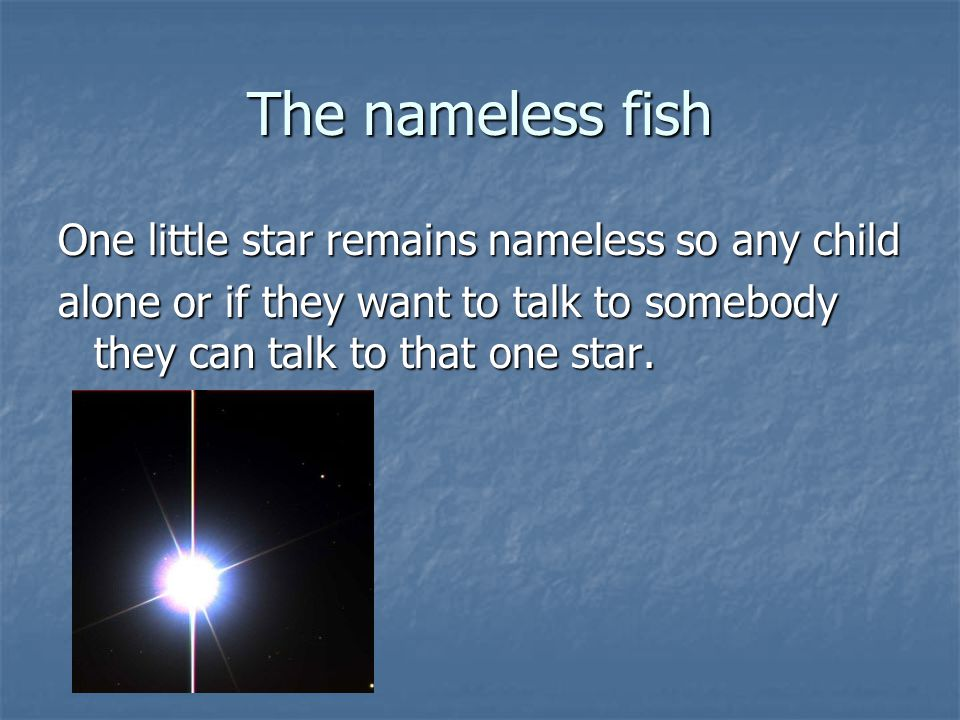 The nameless fish One little star remains nameless so any child alone or if they want to talk to somebody they can talk to that one star.