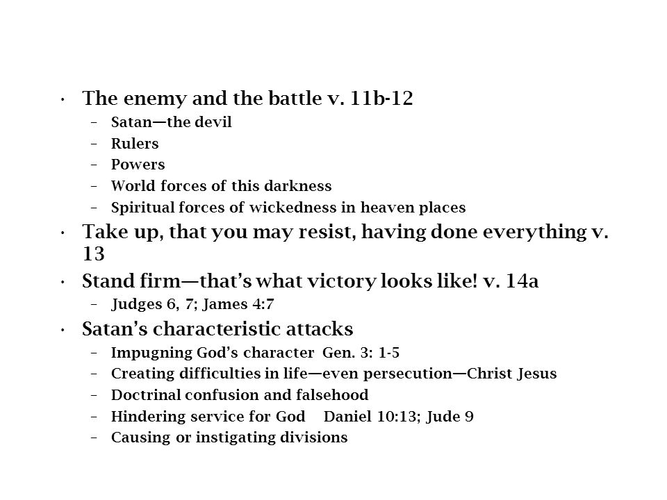 The enemy and the battle v. 11b-12 –Satan—the devil –Rulers –Powers –World forces of this darkness –Spiritual forces of wickedness in heaven places Ta