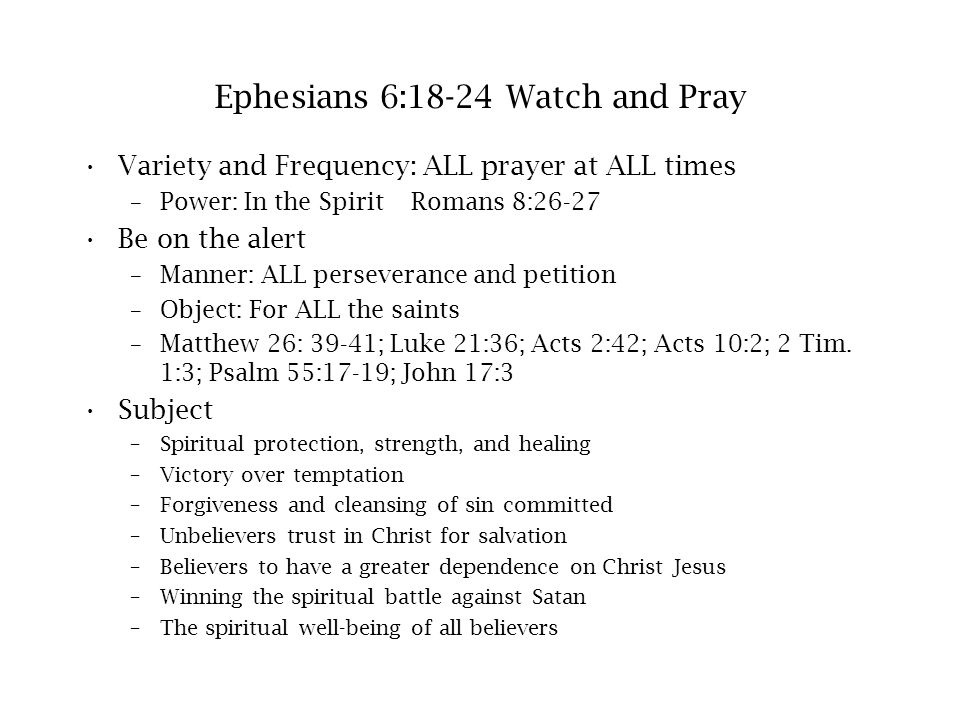 Ephesians 6:18-24 Watch and Pray Variety and Frequency: ALL prayer at ALL times –Power: In the Spirit Romans 8:26-27 Be on the alert –Manner: ALL pers