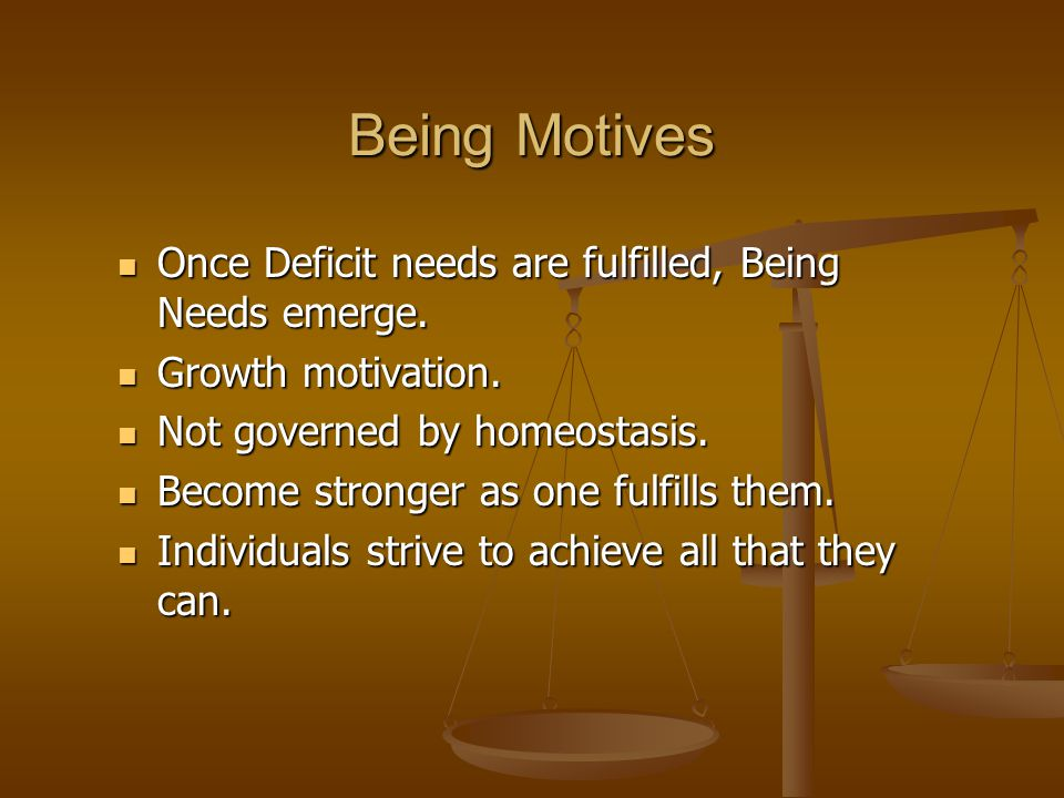 Being Motives Once Deficit needs are fulfilled, Being Needs emerge.