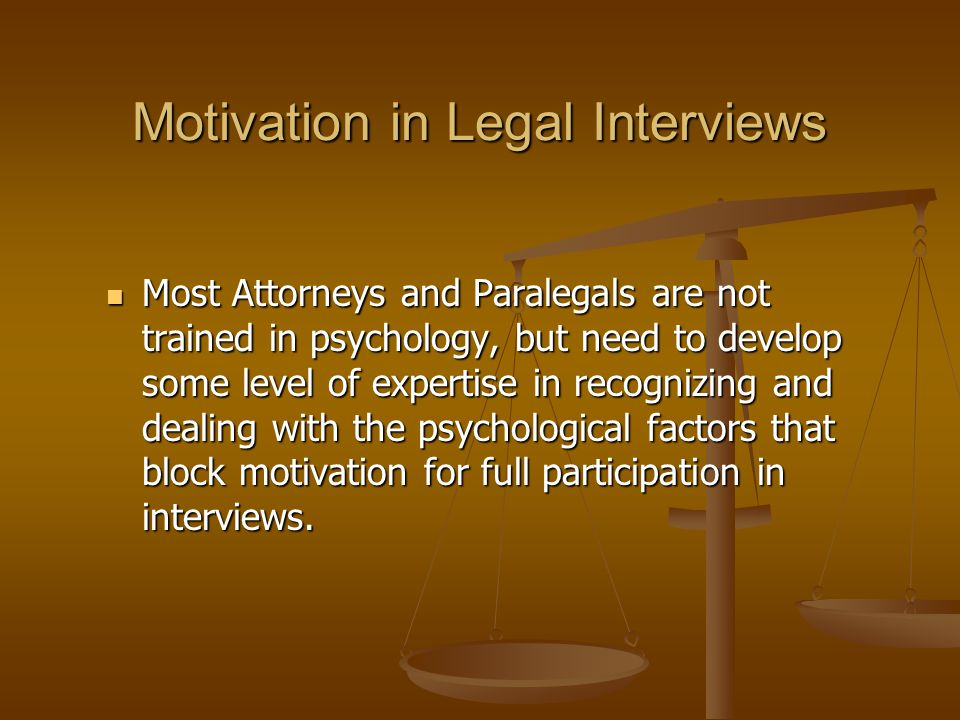 Motivation in Legal Interviews Most Attorneys and Paralegals are not trained in psychology, but need to develop some level of expertise in recognizing and dealing with the psychological factors that block motivation for full participation in interviews.