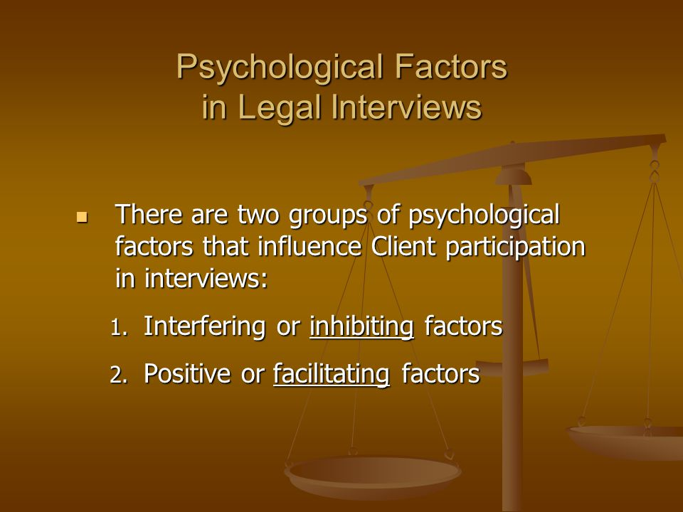 Psychological Factors in Legal Interviews There are two groups of psychological factors that influence Client participation in interviews: There are two groups of psychological factors that influence Client participation in interviews: 1.