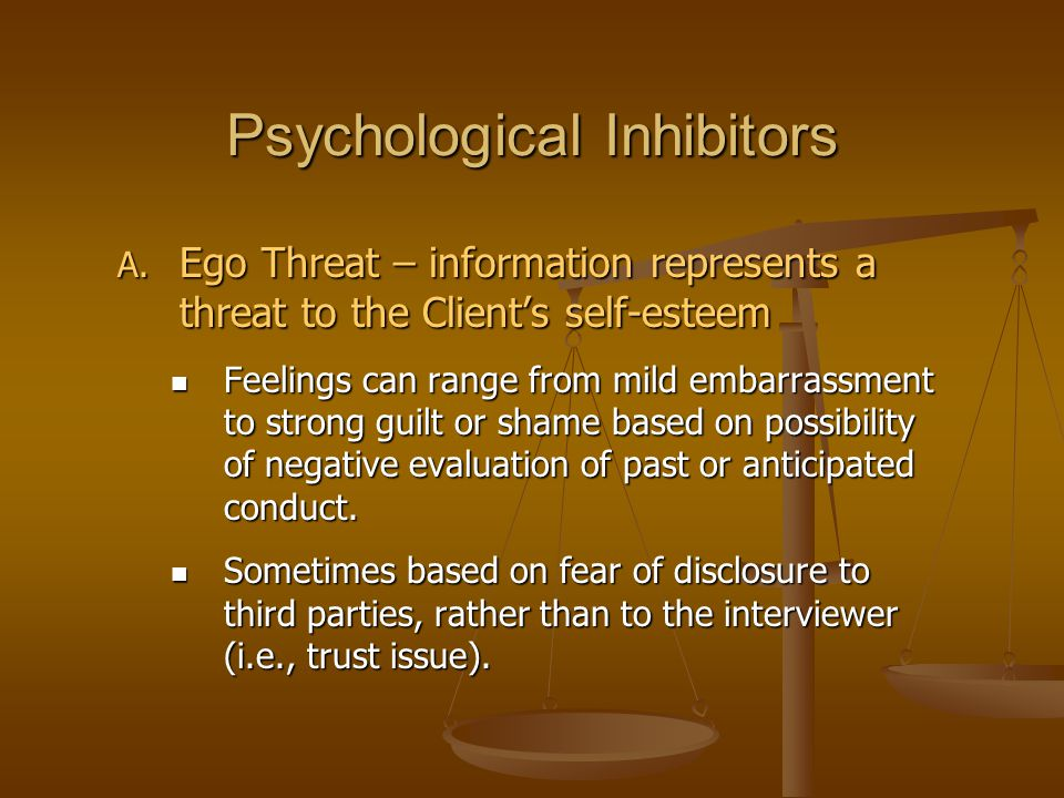 Psychological Inhibitors A. Ego Threat – information represents a threat to the Client's self-esteem Feelings can range from mild embarrassment to str