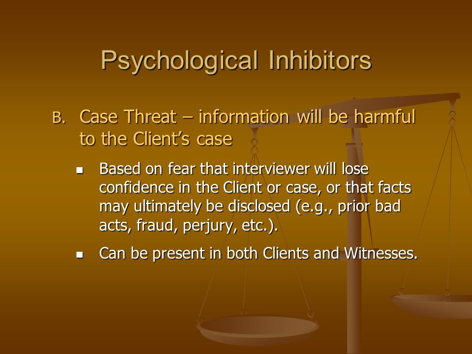 Psychological Inhibitors B. Case Threat – information will be harmful to the Client's case Based on fear that interviewer will lose confidence in the