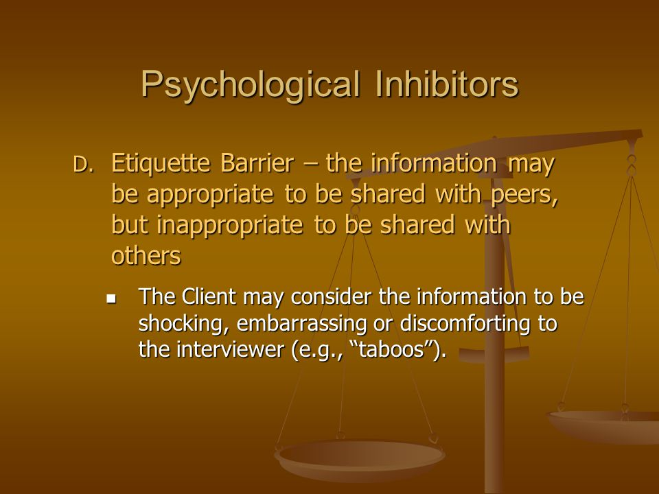Psychological Inhibitors D. Etiquette Barrier – the information may be appropriate to be shared with peers, but inappropriate to be shared with others
