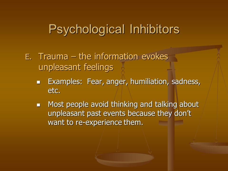 Psychological Inhibitors E. Trauma – the information evokes unpleasant feelings Examples: Fear, anger, humiliation, sadness, etc. Examples: Fear, ange