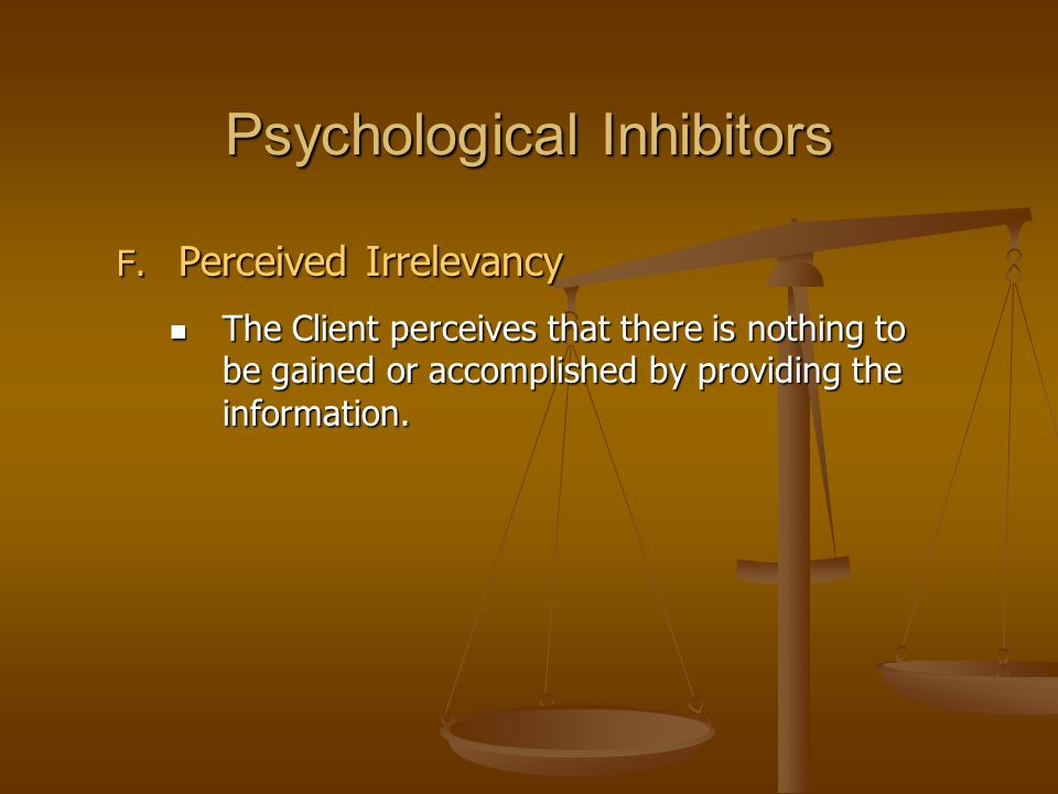 Psychological Inhibitors F. Perceived Irrelevancy The Client perceives that there is nothing to be gained or accomplished by providing the information