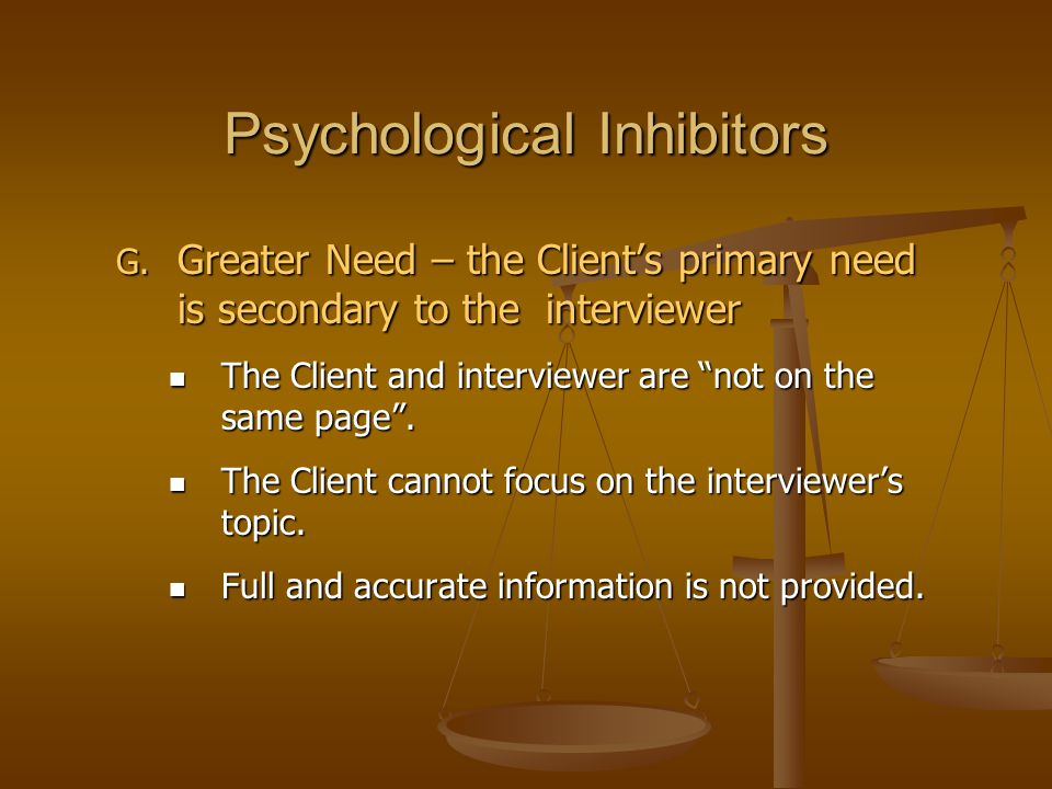 """Psychological Inhibitors G. Greater Need – the Client's primary need is secondary to the interviewer The Client and interviewer are """"not on the same p"""