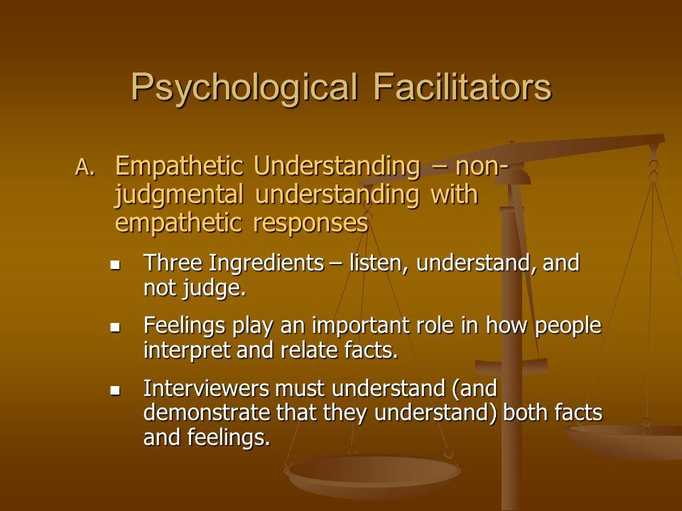 Psychological Facilitators A. Empathetic Understanding – non- judgmental understanding with empathetic responses Three Ingredients – listen, understan