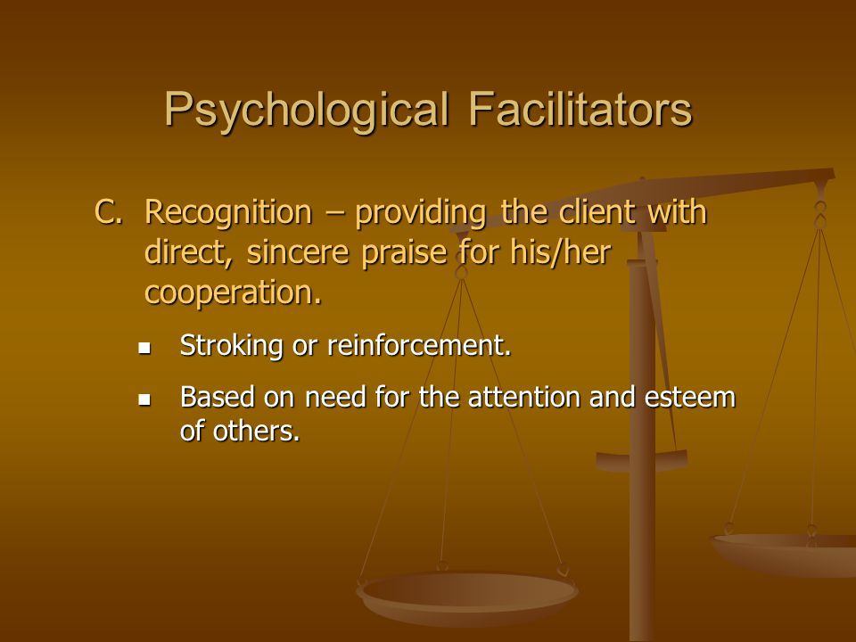 Psychological Facilitators C.Recognition – providing the client with direct, sincere praise for his/her cooperation. Stroking or reinforcement. Stroki