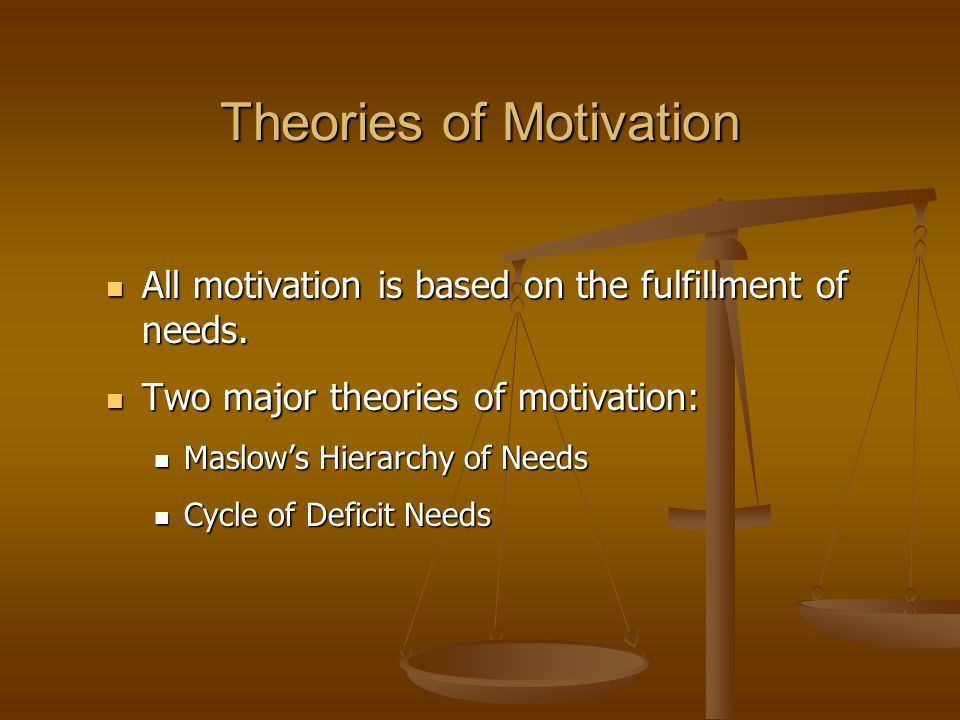 All motivation is based on the fulfillment of needs. All motivation is based on the fulfillment of needs. Two major theories of motivation: Two major