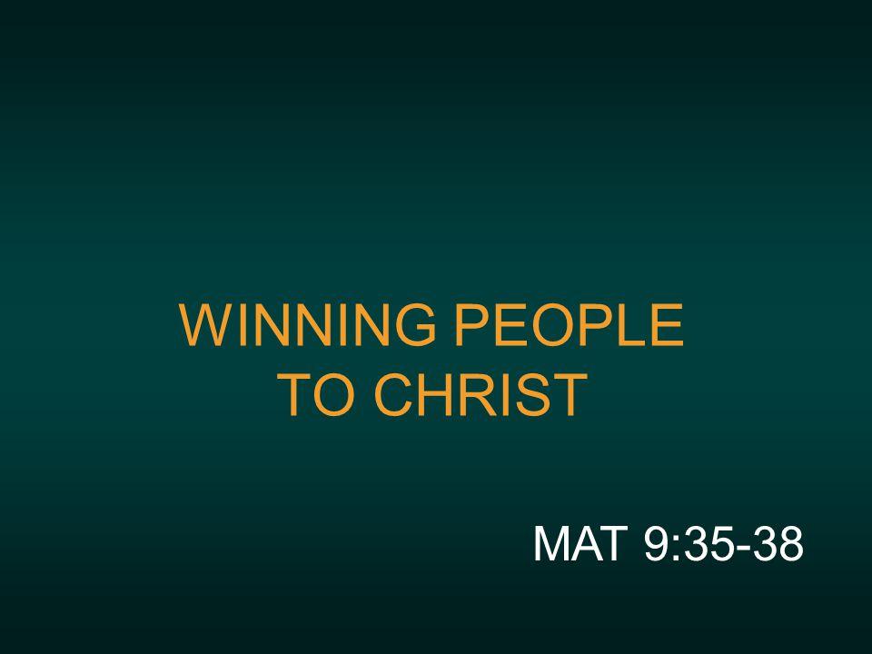 WINNING PEOPLE TO CHRIST MAT 9:35-38