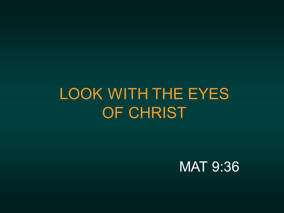 LOOK WITH THE EYES OF CHRIST MAT 9:36