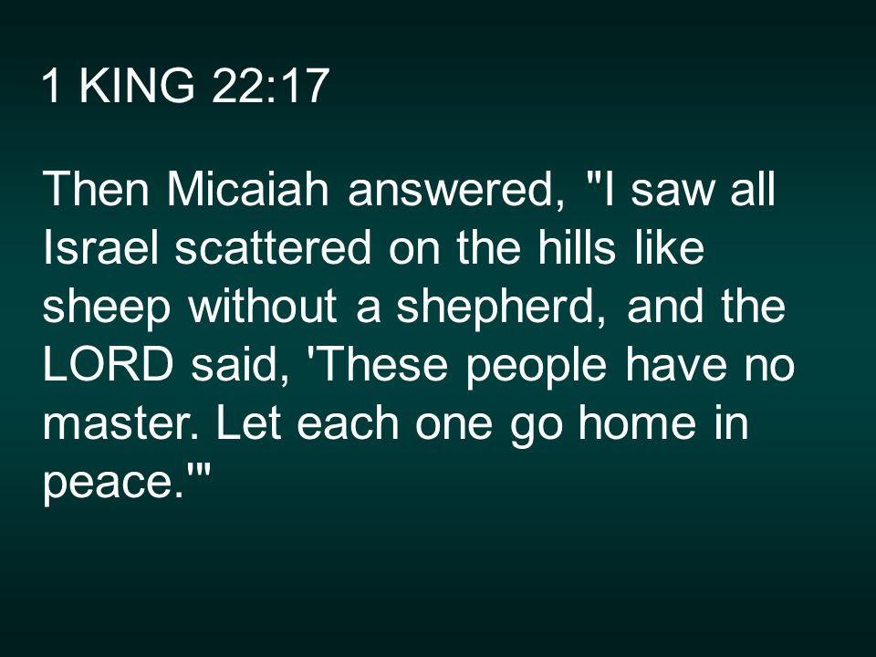 1 KING 22:17 Then Micaiah answered, I saw all Israel scattered on the hills like sheep without a shepherd, and the LORD said, These people have no master.