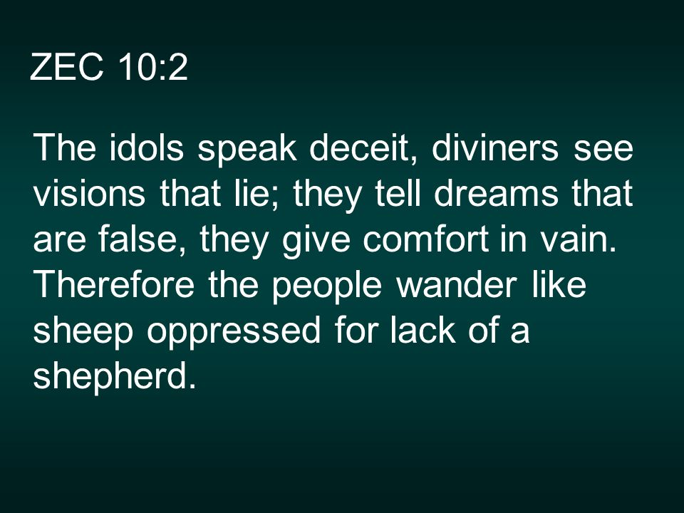 ZEC 10:2 The idols speak deceit, diviners see visions that lie; they tell dreams that are false, they give comfort in vain.