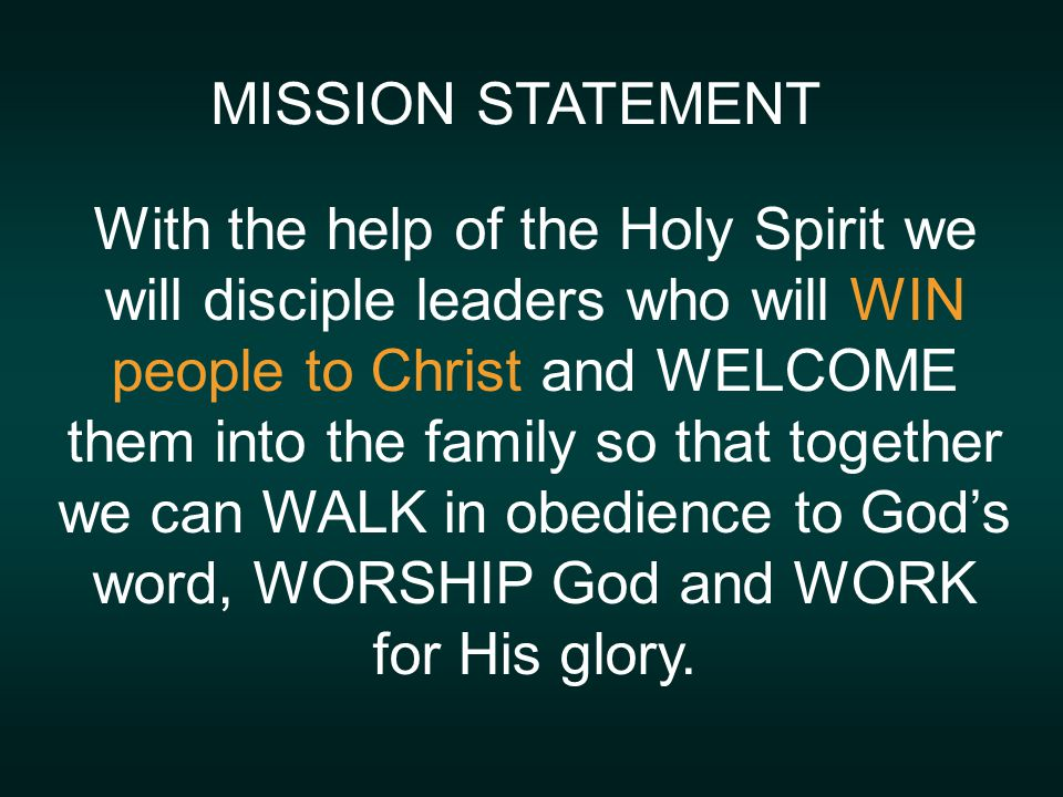 MISSION STATEMENT With the help of the Holy Spirit we will disciple leaders who will WIN people to Christ and WELCOME them into the family so that together we can WALK in obedience to God's word, WORSHIP God and WORK for His glory.