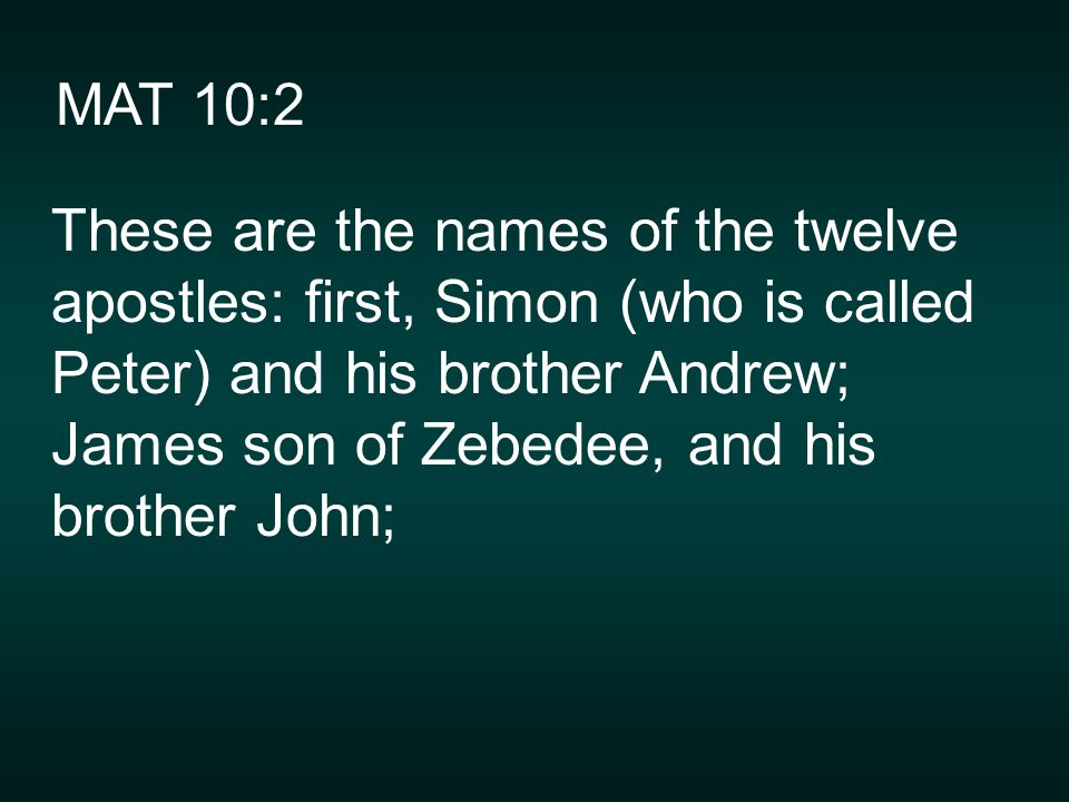 MAT 10:2 These are the names of the twelve apostles: first, Simon (who is called Peter) and his brother Andrew; James son of Zebedee, and his brother John;