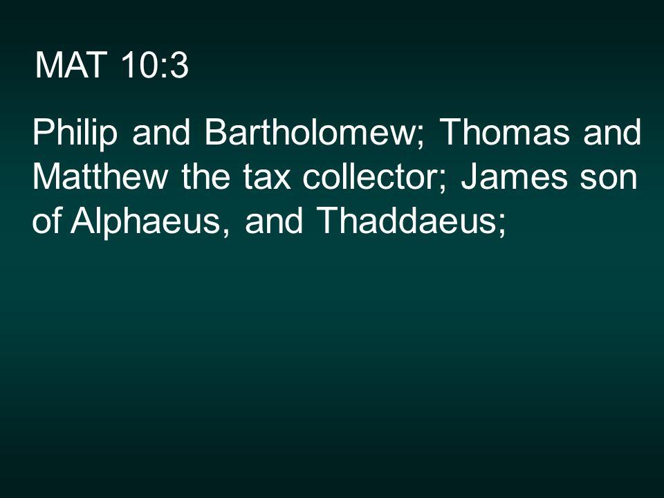 MAT 10:3 Philip and Bartholomew; Thomas and Matthew the tax collector; James son of Alphaeus, and Thaddaeus;