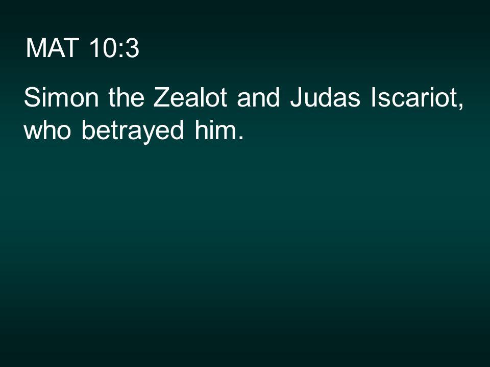 MAT 10:3 Simon the Zealot and Judas Iscariot, who betrayed him.