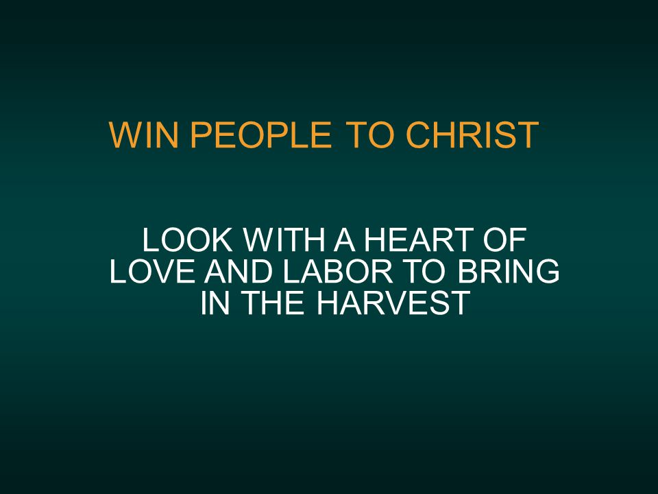 WIN PEOPLE TO CHRIST LOOK WITH A HEART OF LOVE AND LABOR TO BRING IN THE HARVEST