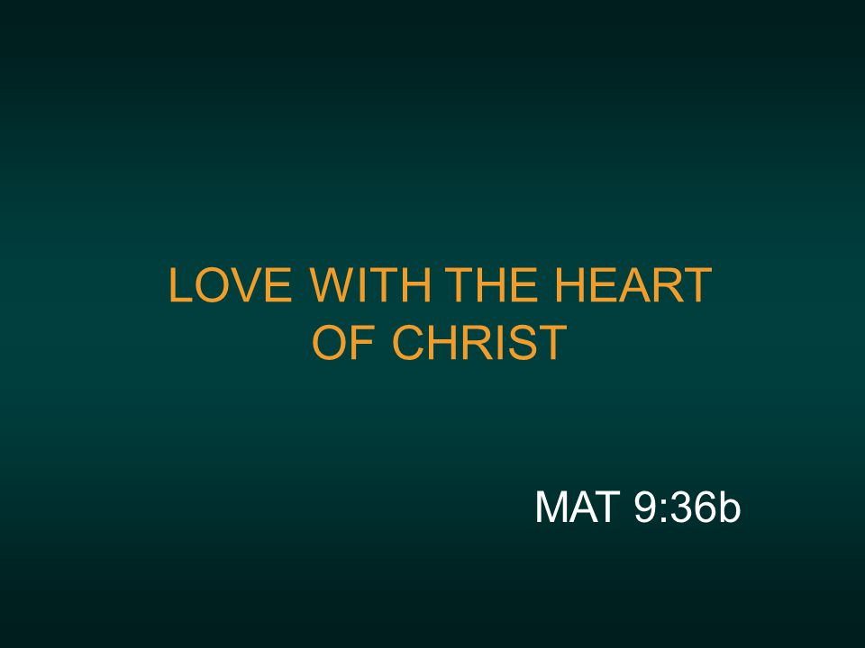 LOVE WITH THE HEART OF CHRIST MAT 9:36b