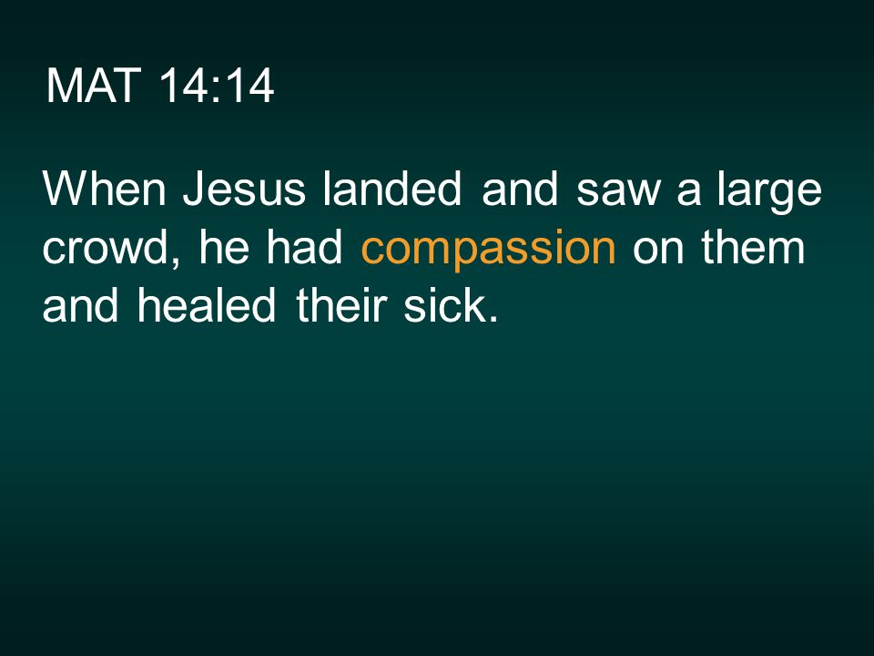 MAT 14:14 When Jesus landed and saw a large crowd, he had compassion on them and healed their sick.