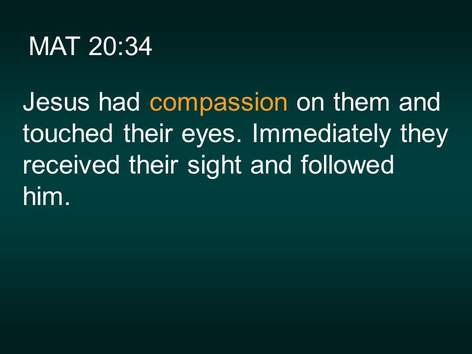 MAT 20:34 Jesus had compassion on them and touched their eyes.