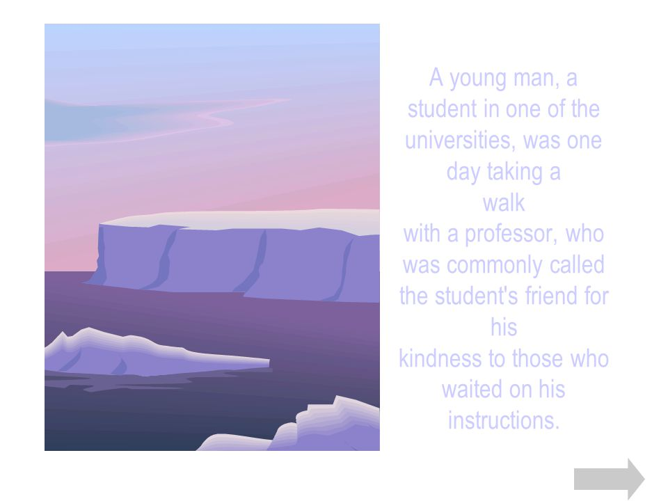 A young man, a student in one of the universities, was one day taking a walk with a professor, who was commonly called the student s friend for his kindness to those who waited on his instructions.