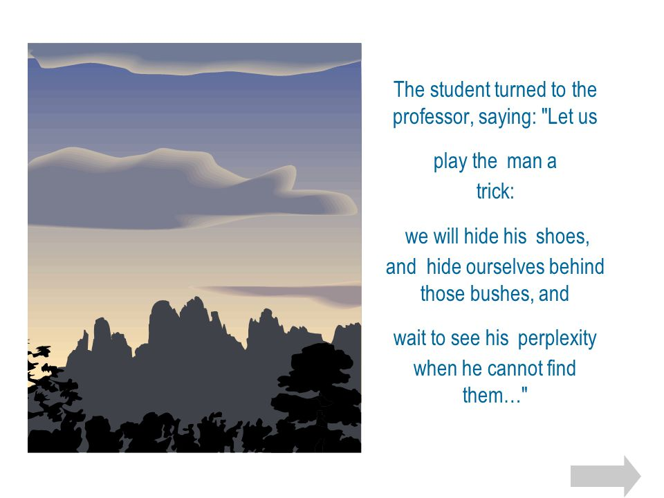 The student turned to the professor, saying: Let us play the man a trick: we will hide his shoes, and hide ourselves behind those bushes, and wait to see his perplexity when he cannot find them…