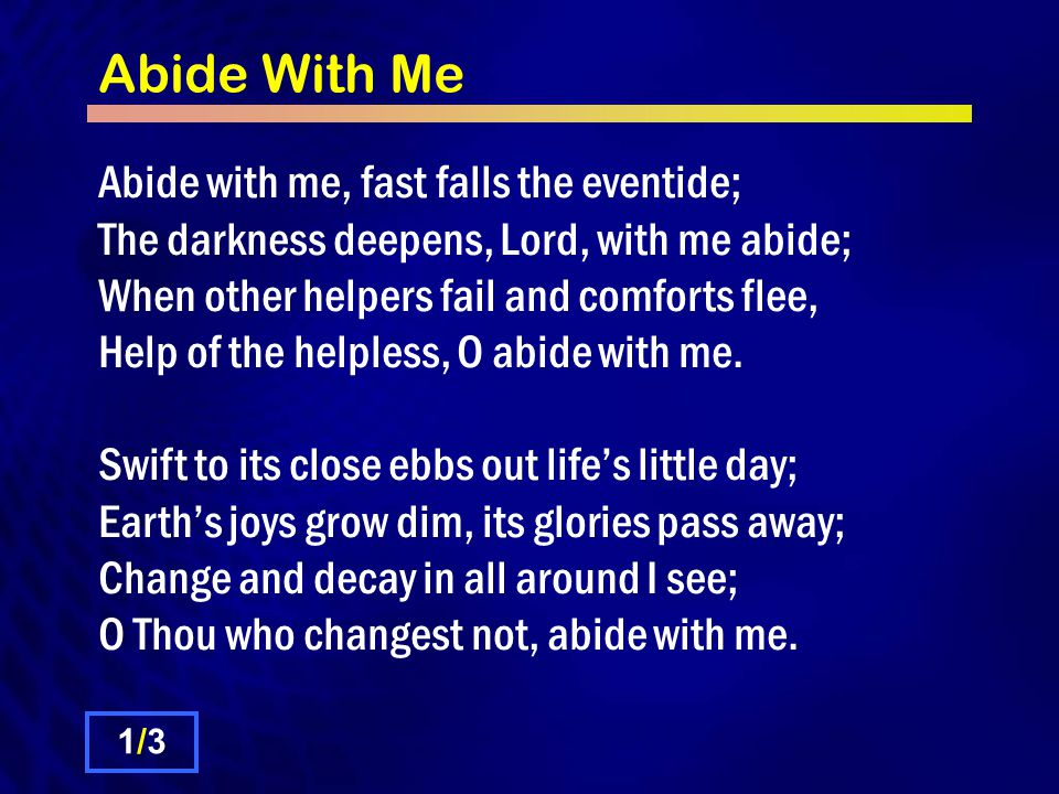 Abide With Me Abide with me, fast falls the eventide; The darkness deepens, Lord, with me abide; When other helpers fail and comforts flee, Help of th