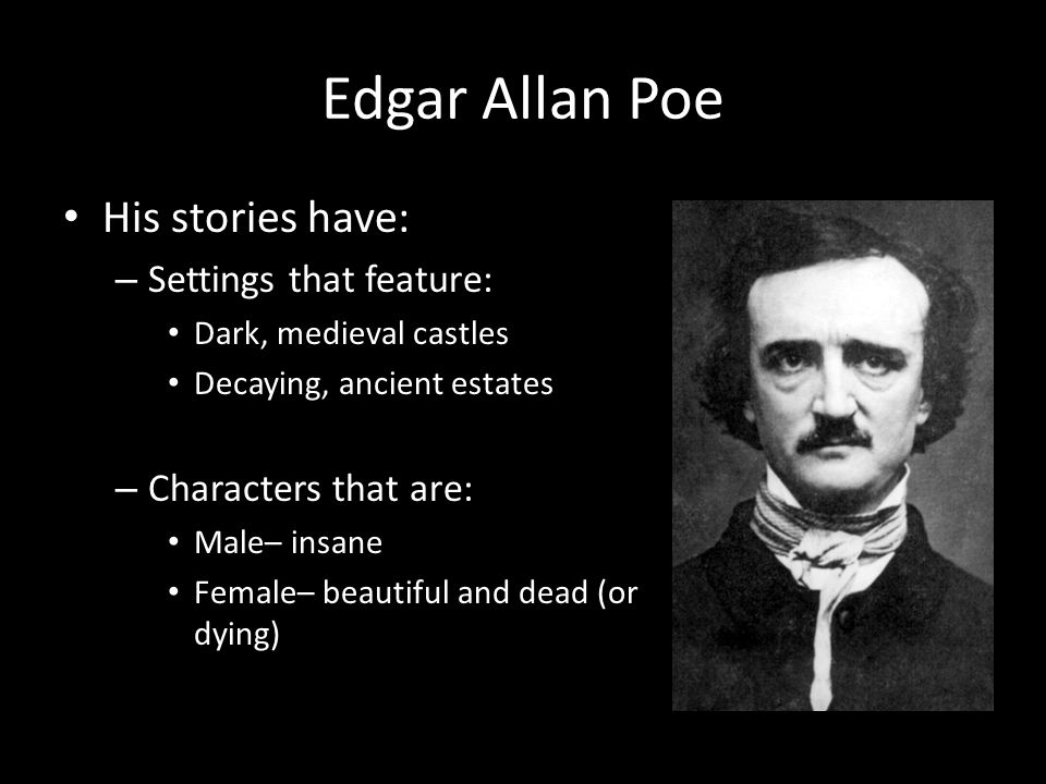 Edgar Allan Poe His stories have: – Settings that feature: Dark, medieval castles Decaying, ancient estates – Characters that are: Male– insane Female– beautiful and dead (or dying)