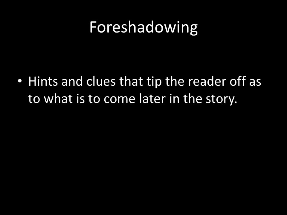 Foreshadowing Hints and clues that tip the reader off as to what is to come later in the story.