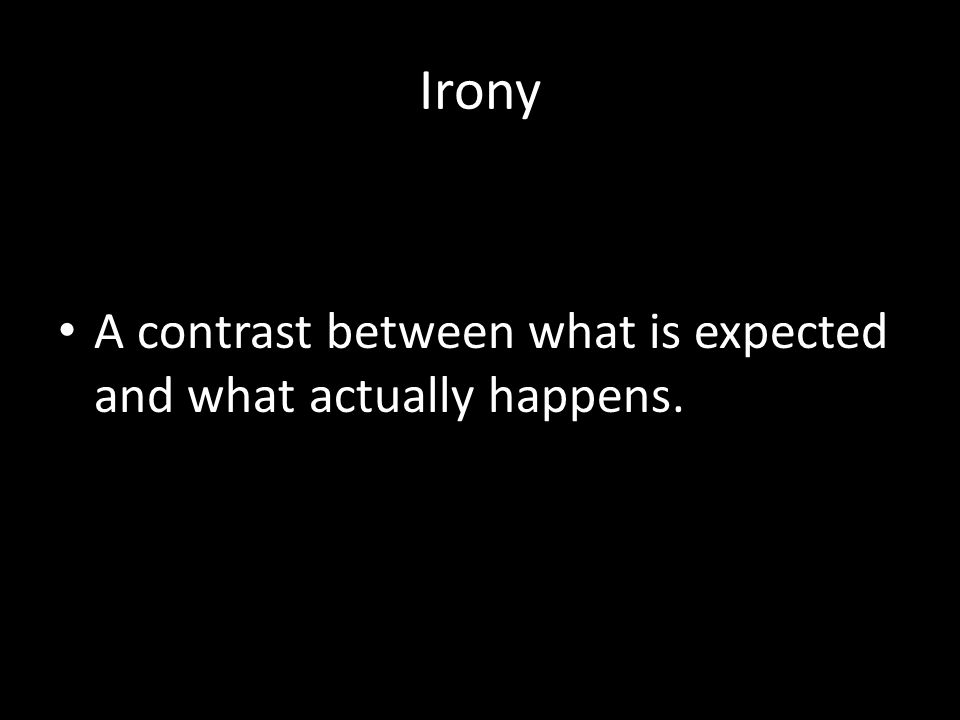 Irony A contrast between what is expected and what actually happens.