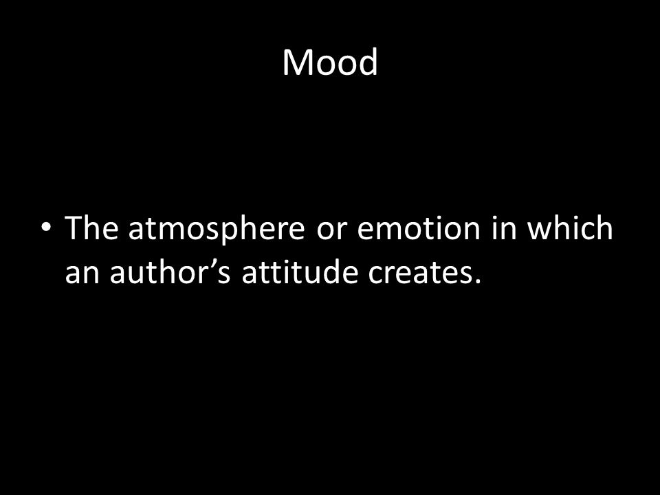 Mood The atmosphere or emotion in which an author's attitude creates.