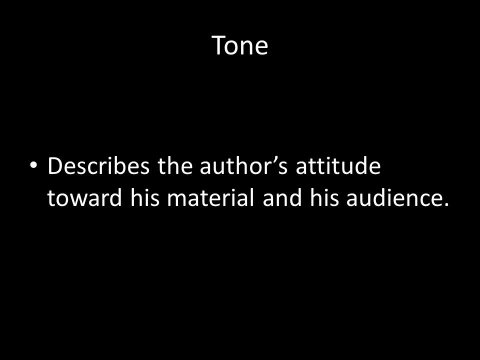 Tone Describes the author's attitude toward his material and his audience.