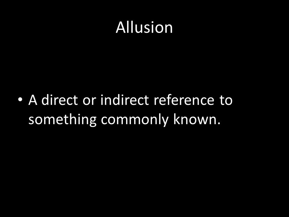 Allusion A direct or indirect reference to something commonly known.