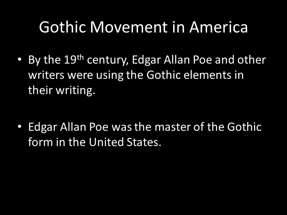 Gothic Movement in America By the 19 th century, Edgar Allan Poe and other writers were using the Gothic elements in their writing.