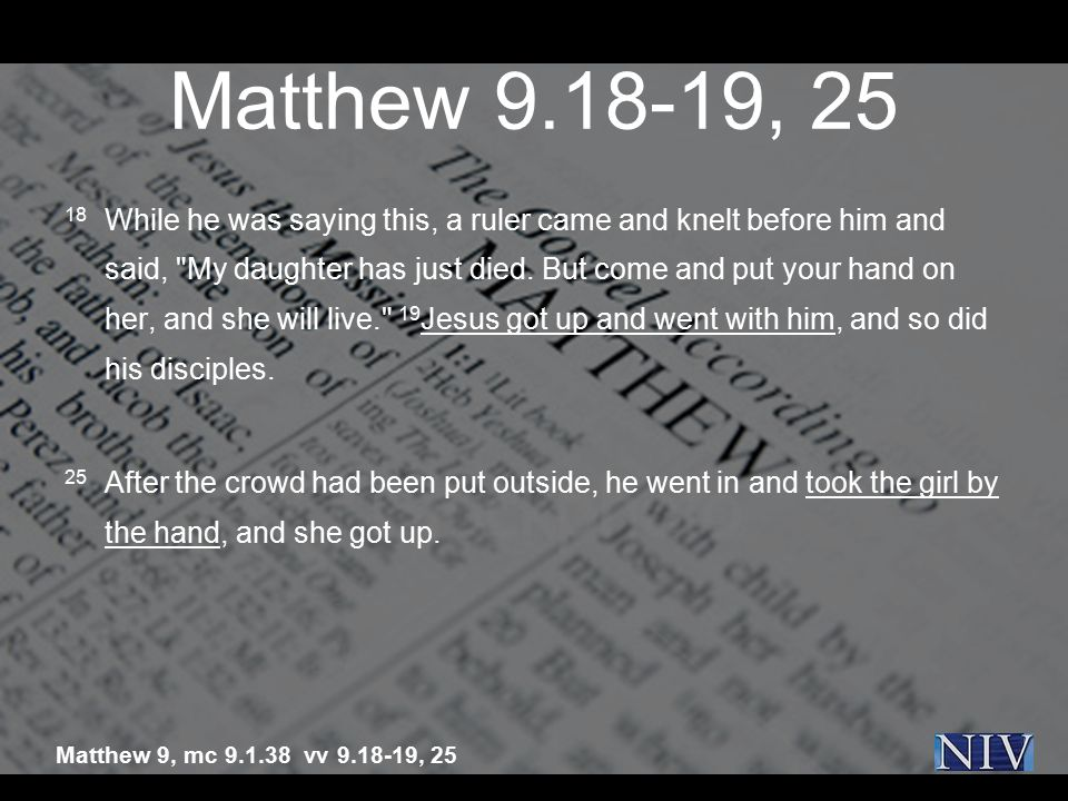 Matthew 9.18-19, 25 18 While he was saying this, a ruler came and knelt before him and said,