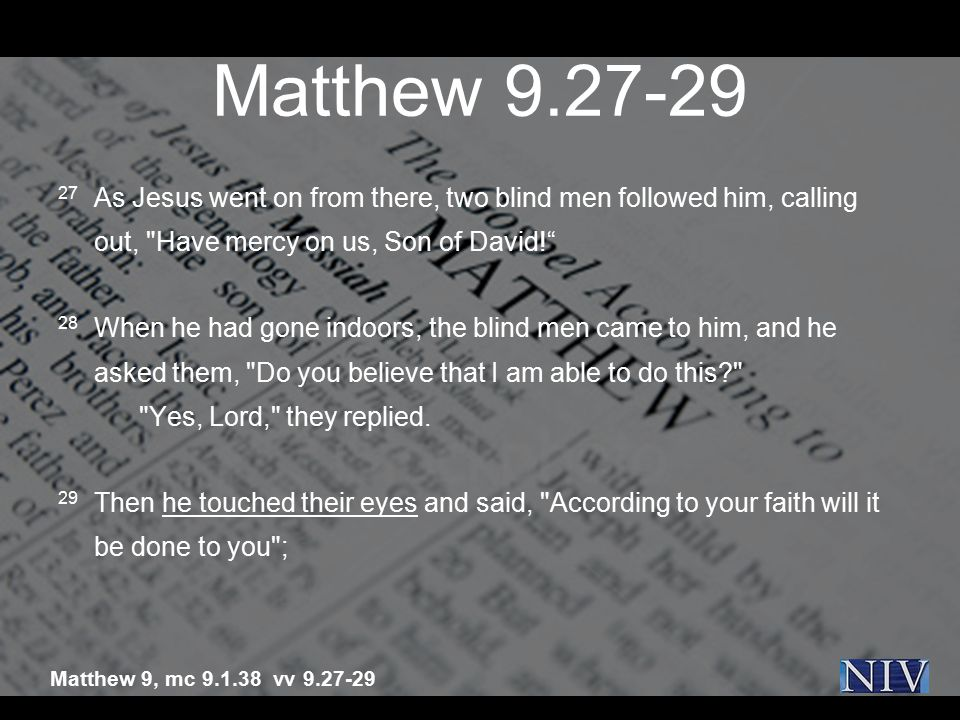 Matthew 9.27-29 27 As Jesus went on from there, two blind men followed him, calling out,