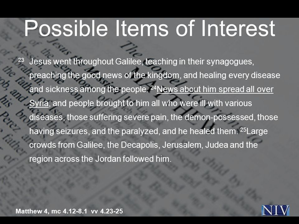 Possible Items of Interest 23 Jesus went throughout Galilee, teaching in their synagogues, preaching the good news of the kingdom, and healing every d