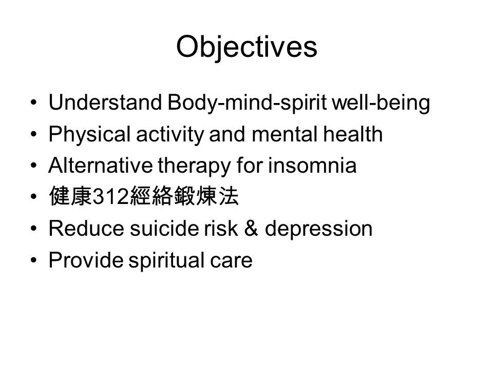 Objectives Understand Body-mind-spirit well-being Physical activity and mental health Alternative therapy for insomnia 健康 312 經絡鍛煉法 Reduce suicide risk & depression Provide spiritual care