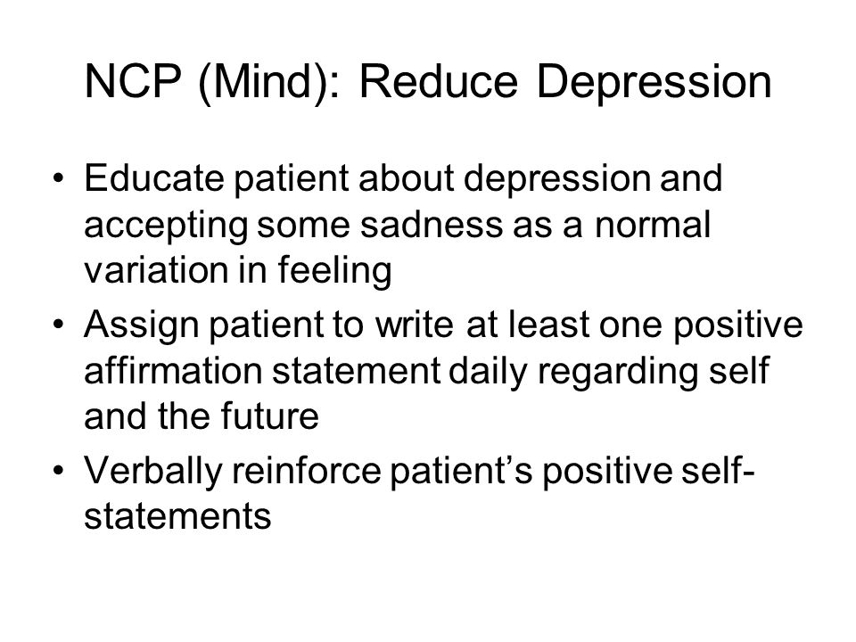 NCP (Mind): Reduce Depression Assign patient to keep a record of daily events and associated dysfunctional cognition and emotions. Challenge dysfuncti