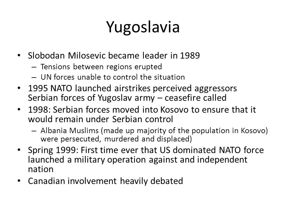 Yugoslavia Slobodan Milosevic became leader in 1989 – Tensions between regions erupted – UN forces unable to control the situation 1995 NATO launched airstrikes perceived aggressors Serbian forces of Yugoslav army – ceasefire called 1998: Serbian forces moved into Kosovo to ensure that it would remain under Serbian control – Albania Muslims (made up majority of the population in Kosovo) were persecuted, murdered and displaced) Spring 1999: First time ever that US dominated NATO force launched a military operation against and independent nation Canadian involvement heavily debated
