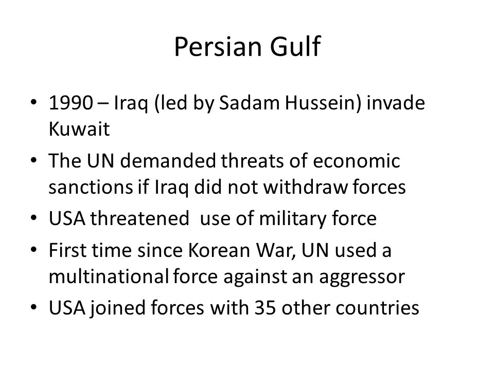 Persian Gulf 1990 – Iraq (led by Sadam Hussein) invade Kuwait The UN demanded threats of economic sanctions if Iraq did not withdraw forces USA threatened use of military force First time since Korean War, UN used a multinational force against an aggressor USA joined forces with 35 other countries