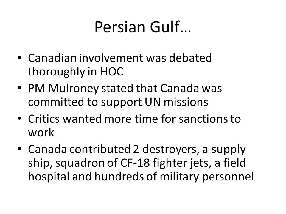 Persian Gulf… Canadian involvement was debated thoroughly in HOC PM Mulroney stated that Canada was committed to support UN missions Critics wanted more time for sanctions to work Canada contributed 2 destroyers, a supply ship, squadron of CF-18 fighter jets, a field hospital and hundreds of military personnel