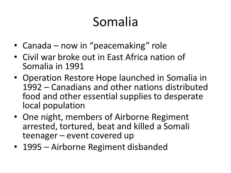 Somalia Canada – now in peacemaking role Civil war broke out in East Africa nation of Somalia in 1991 Operation Restore Hope launched in Somalia in 1992 – Canadians and other nations distributed food and other essential supplies to desperate local population One night, members of Airborne Regiment arrested, tortured, beat and killed a Somali teenager – event covered up 1995 – Airborne Regiment disbanded