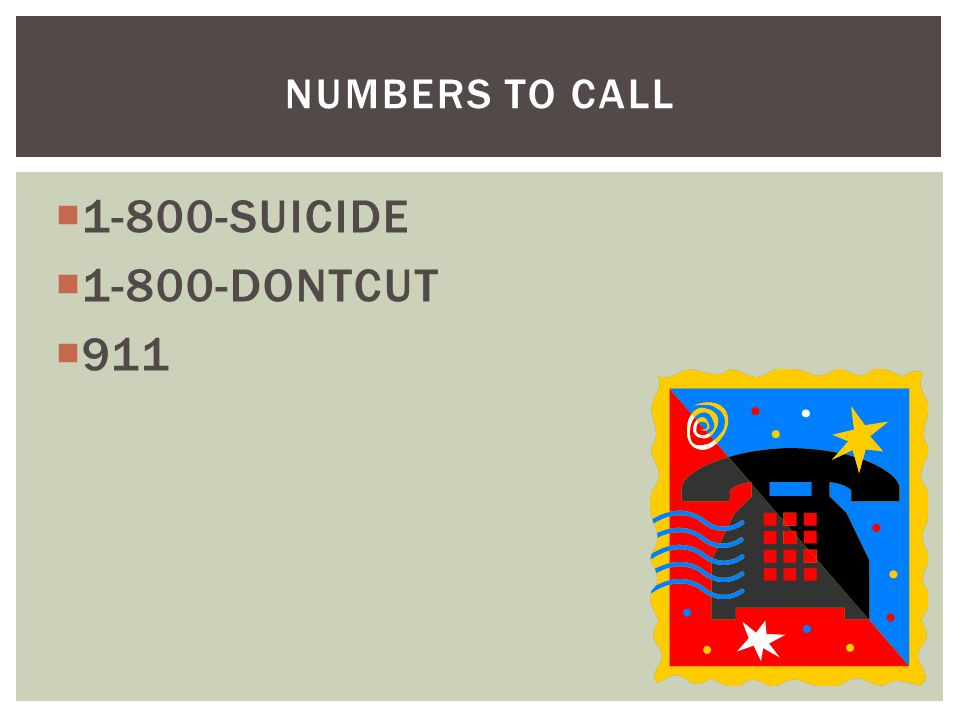  1-800-SUICIDE  1-800-DONTCUT  911 NUMBERS TO CALL