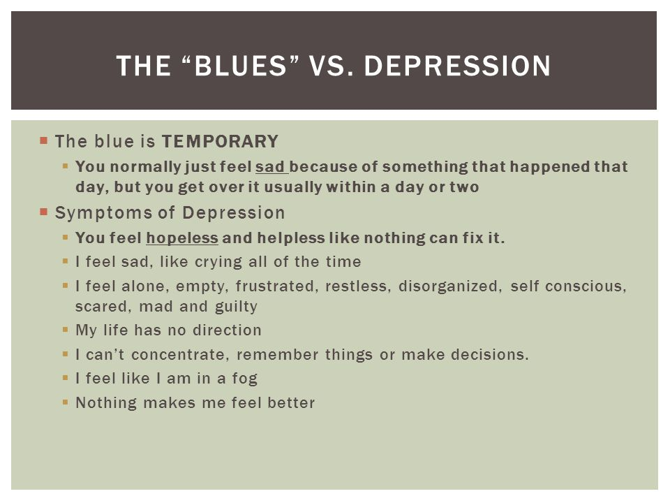  The blue is TEMPORARY  You normally just feel sad because of something that happened that day, but you get over it usually within a day or two  Symptoms of Depression  You feel hopeless and helpless like nothing can fix it.